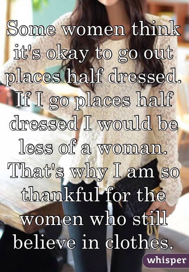 Some women think it's okay to go out places half dressed. If I go places half dressed I would be less of a woman. That's why I am so thankful for the women who still believe in clothes.