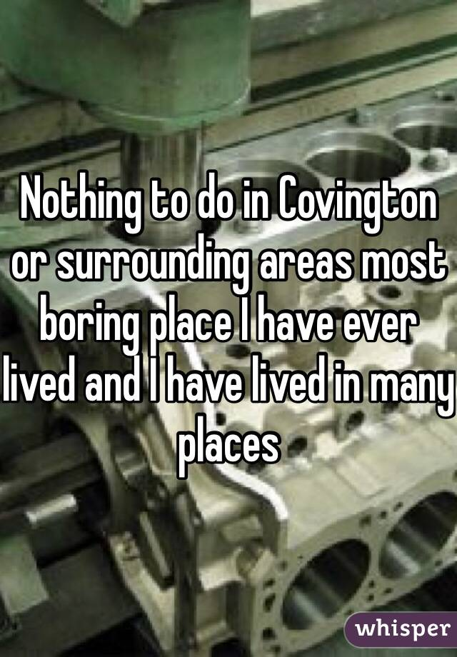 Nothing to do in Covington or surrounding areas most boring place I have ever lived and I have lived in many places