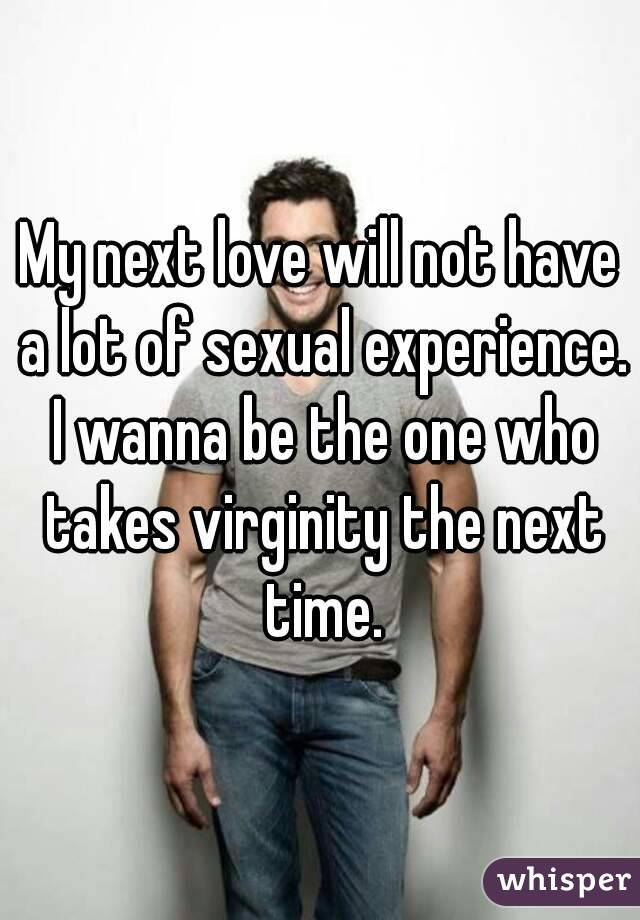 My next love will not have a lot of sexual experience. I wanna be the one who takes virginity the next time.