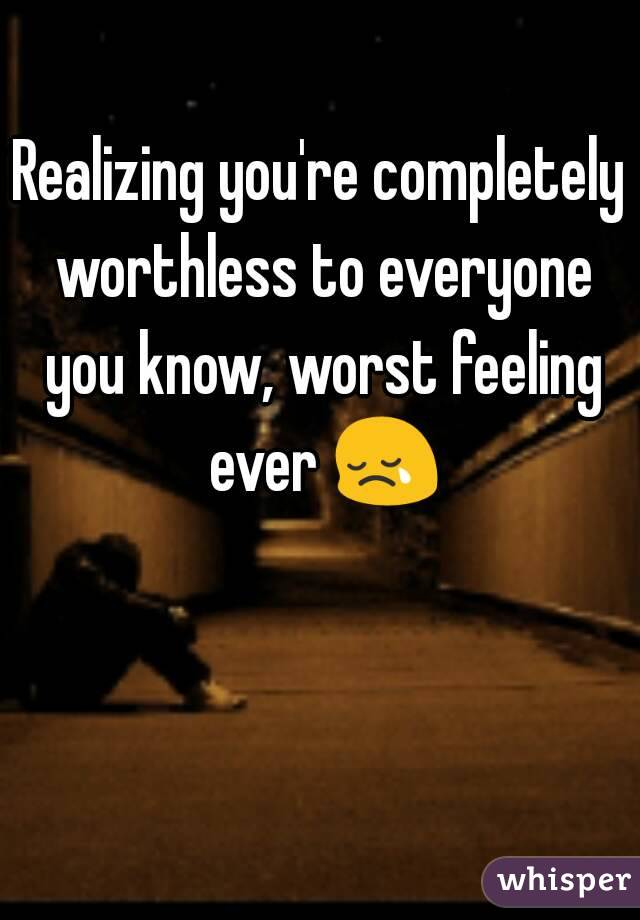 Realizing you're completely worthless to everyone you know, worst feeling ever 😢