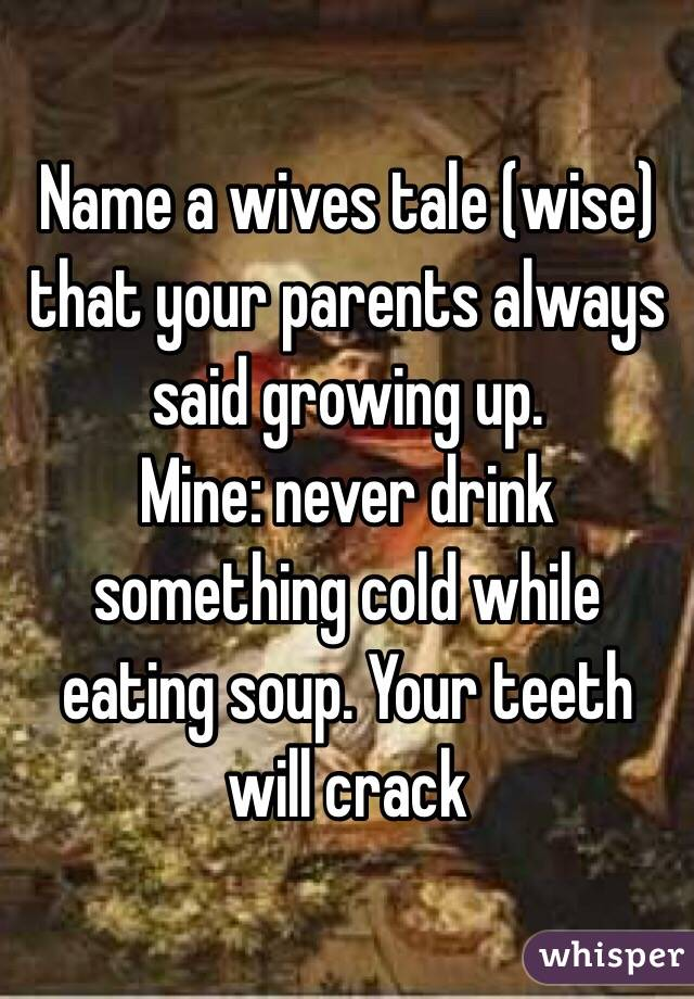 Name a wives tale (wise) that your parents always said growing up.  Mine: never drink something cold while eating soup. Your teeth will crack