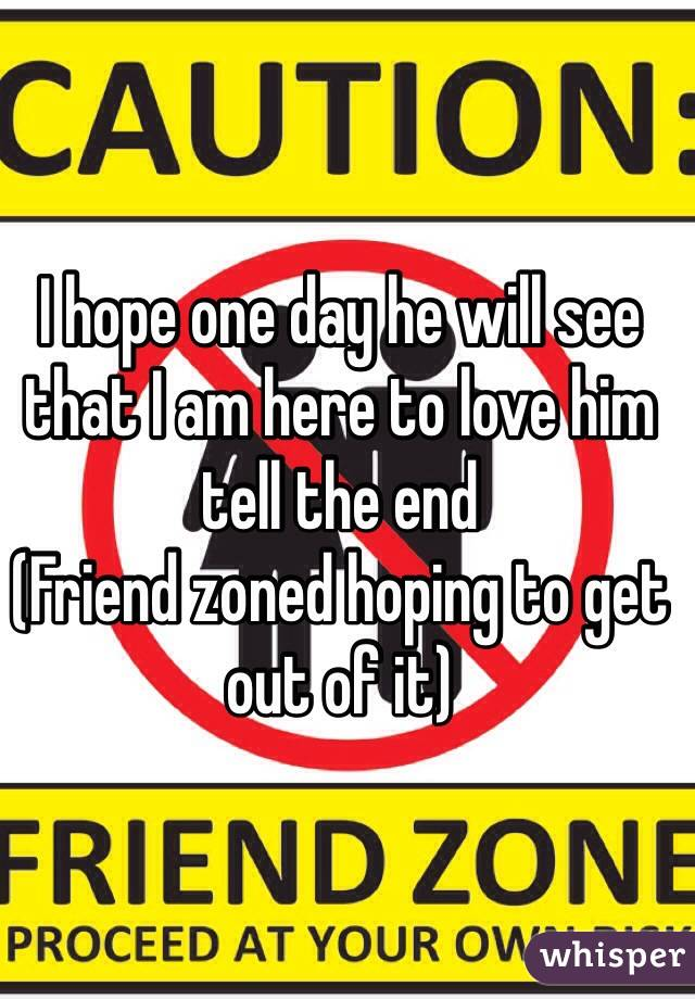 I hope one day he will see that I am here to love him tell the end  (Friend zoned hoping to get out of it)