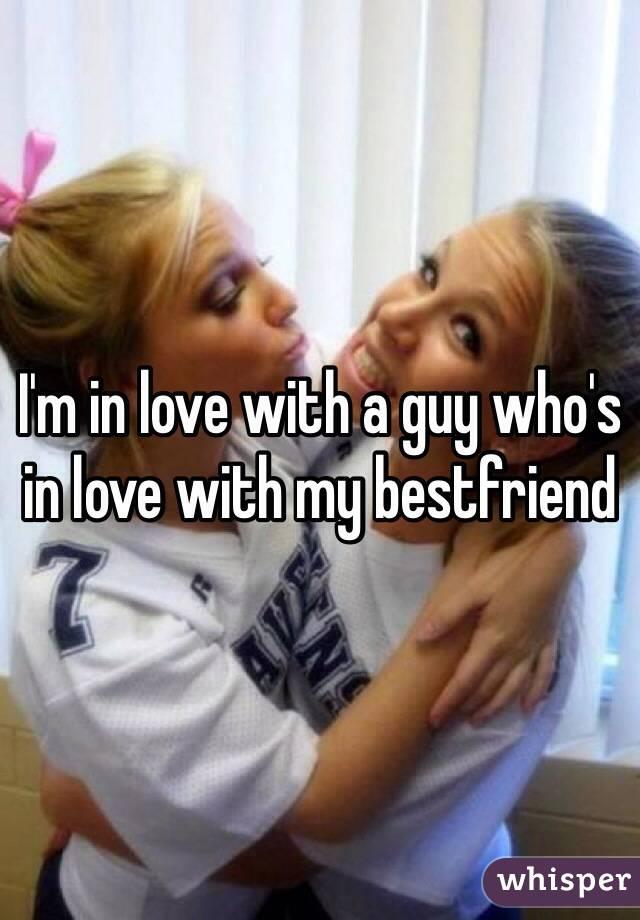 I'm in love with a guy who's in love with my bestfriend
