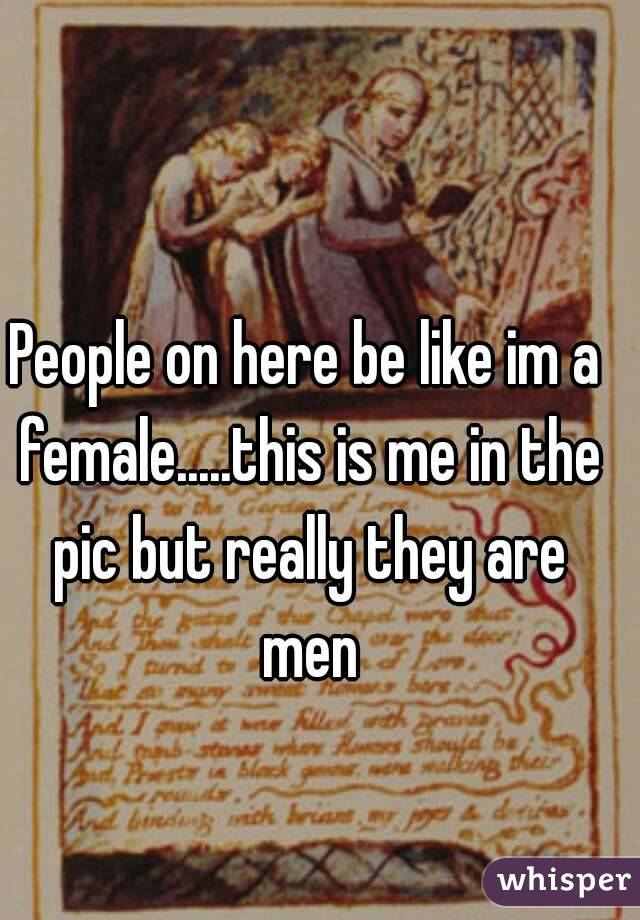 People on here be like im a female.....this is me in the pic but really they are men