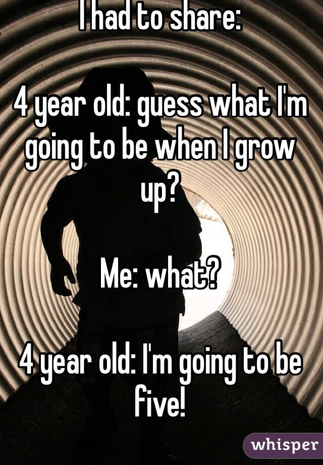 I had to share:  4 year old: guess what I'm going to be when I grow up?  Me: what?  4 year old: I'm going to be five!