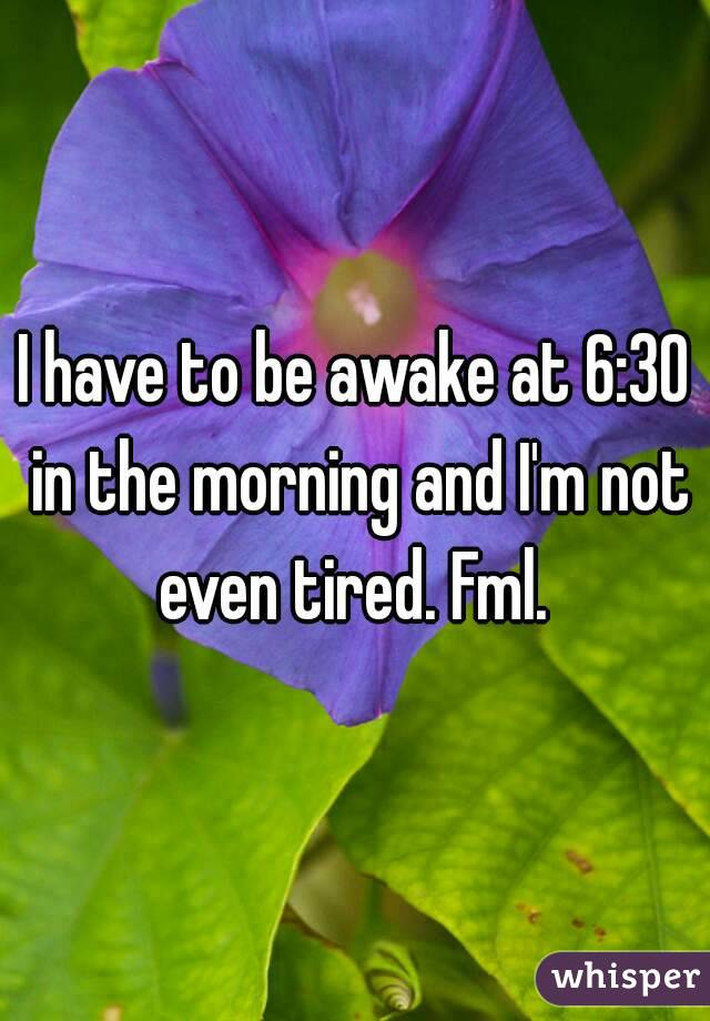 I have to be awake at 6:30 in the morning and I'm not even tired. Fml.