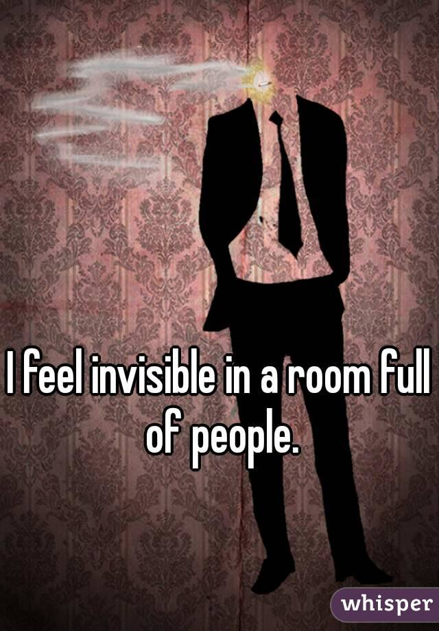 I feel invisible in a room full of people.