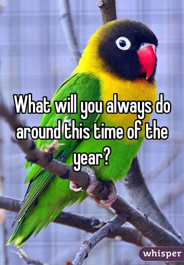 What will you always do around this time of the year?