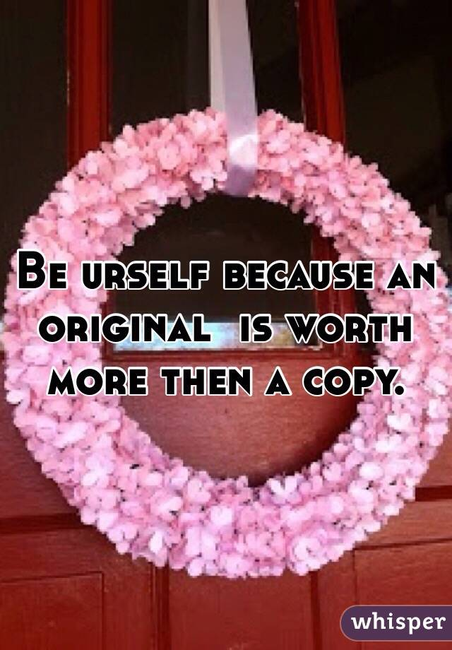 Be urself because an original  is worth more then a copy.