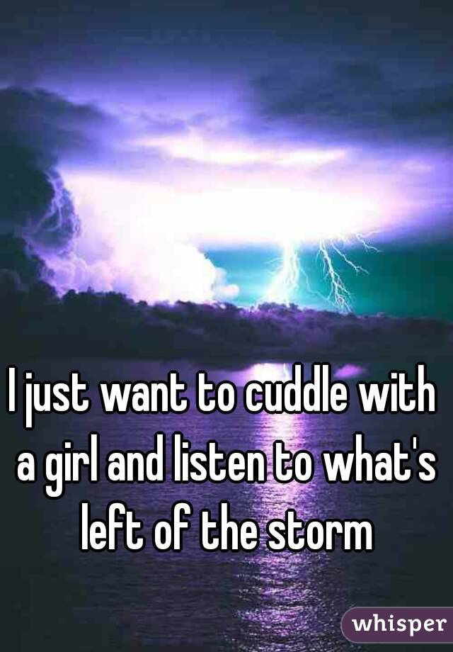 I just want to cuddle with a girl and listen to what's left of the storm