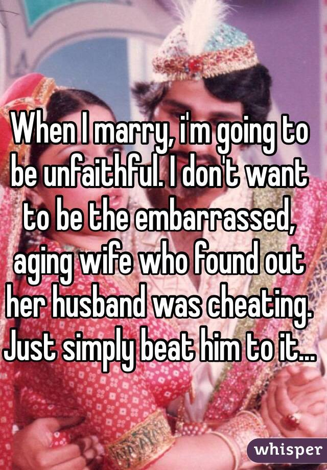 When I marry, i'm going to be unfaithful. I don't want to be the embarrassed, aging wife who found out her husband was cheating. Just simply beat him to it...