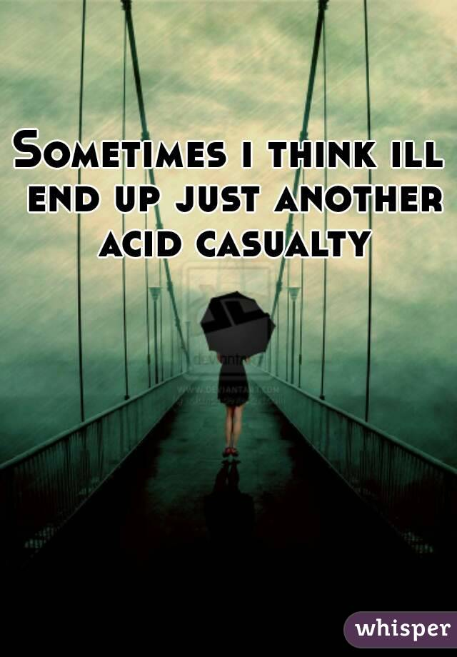 Sometimes i think ill end up just another acid casualty