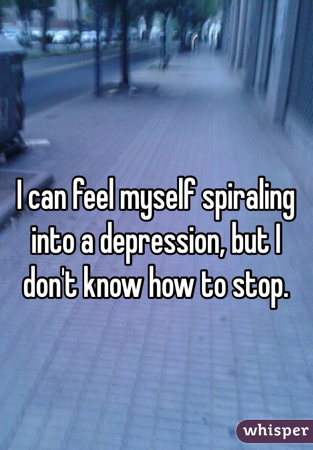 I can feel myself spiraling into a depression, but I don't know how to stop.