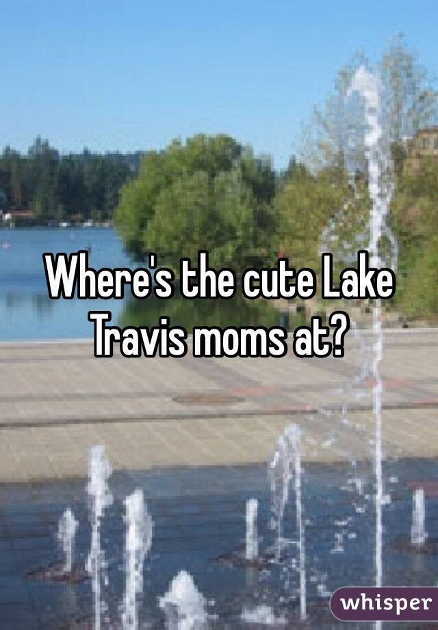 Where's the cute Lake Travis moms at?