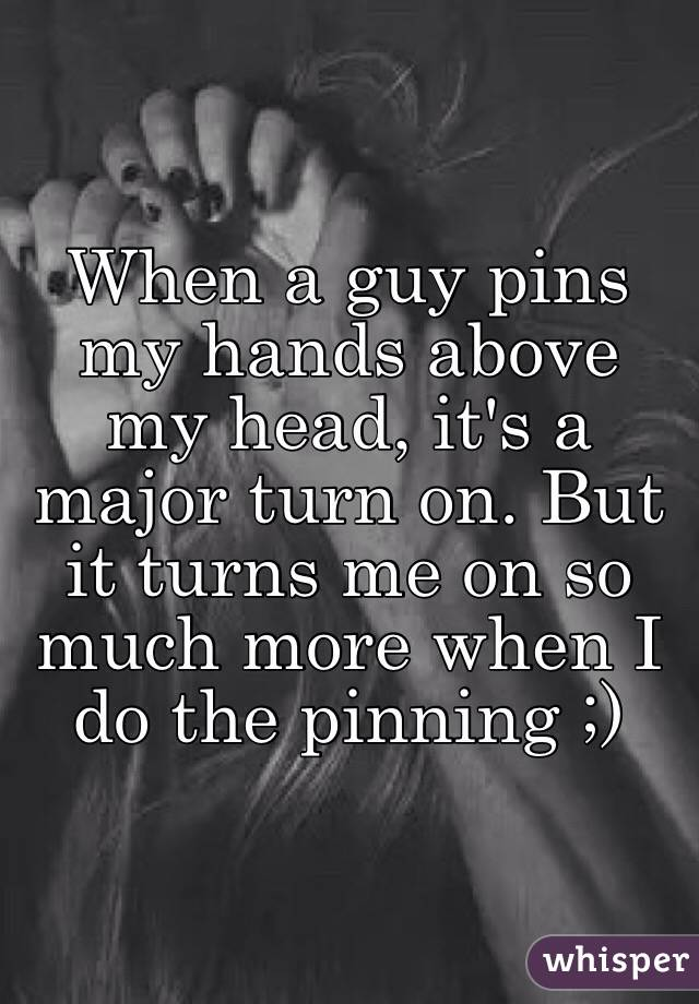 When a guy pins my hands above my head, it's a major turn on. But it turns me on so much more when I do the pinning ;)