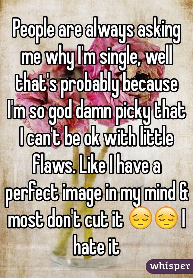 People are always asking me why I'm single, well that's probably because I'm so god damn picky that I can't be ok with little flaws. Like I have a perfect image in my mind & most don't cut it 😔😔 I hate it