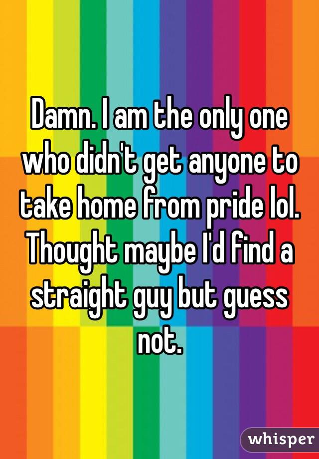 Damn. I am the only one who didn't get anyone to take home from pride lol. Thought maybe I'd find a straight guy but guess not.