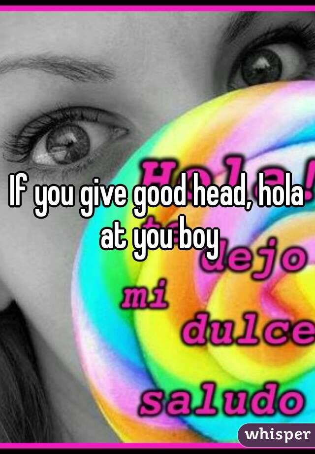 If you give good head, hola at you boy