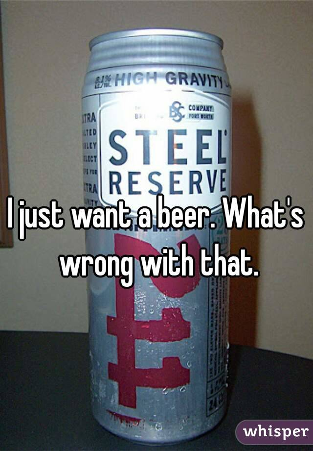 I just want a beer. What's wrong with that.
