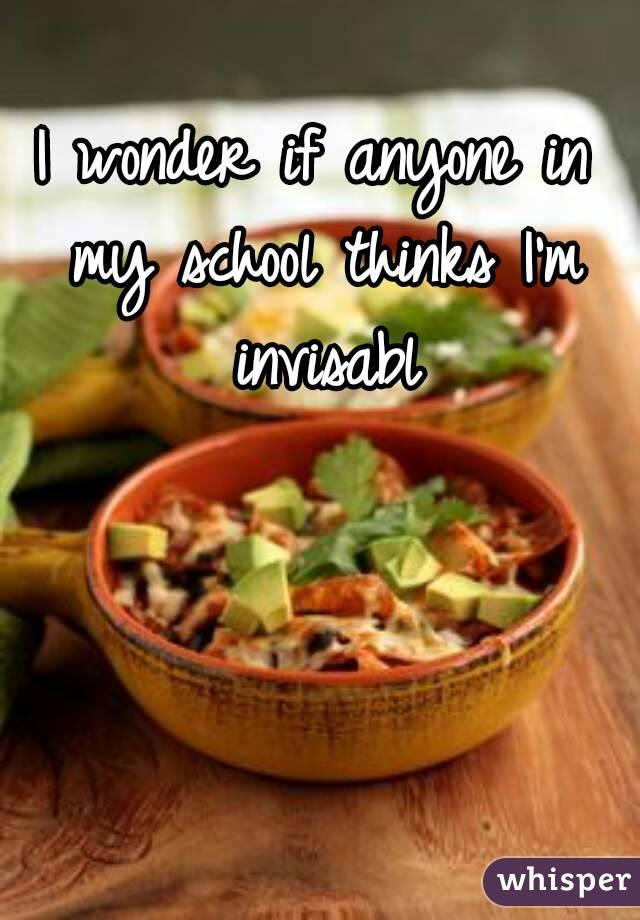 I wonder if anyone in my school thinks I'm invisabl