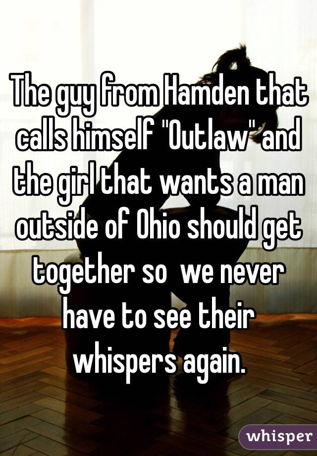 """The guy from Hamden that calls himself """"Outlaw"""" and the girl that wants a man outside of Ohio should get together so  we never have to see their whispers again."""
