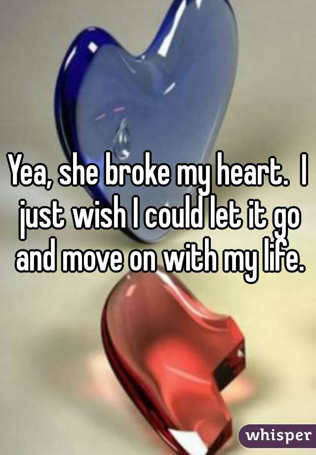 Yea, she broke my heart.  I just wish I could let it go and move on with my life.