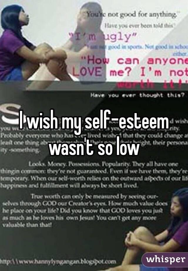 I wish my self-esteem wasn't so low