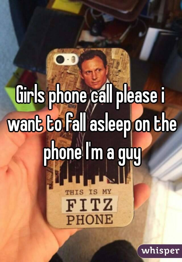 Girls phone call please i want to fall asleep on the phone I'm a guy