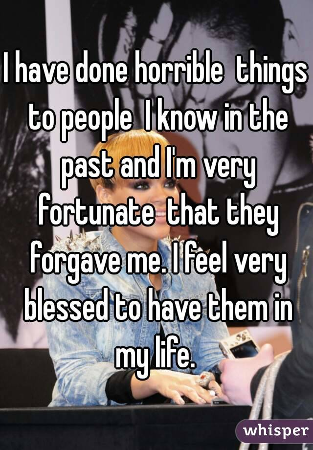 I have done horrible  things to people  I know in the past and I'm very fortunate  that they forgave me. I feel very blessed to have them in my life.