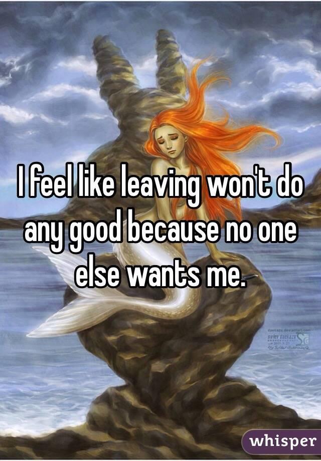 I feel like leaving won't do any good because no one else wants me.
