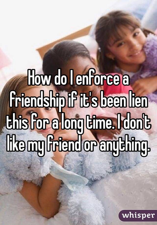 How do I enforce a friendship if it's been lien this for a long time. I don't like my friend or anything.