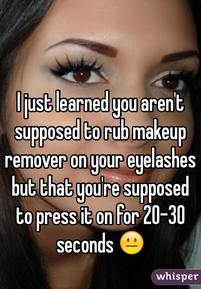 I just learned you aren't supposed to rub makeup remover on your eyelashes but that you're supposed to press it on for 20-30 seconds 😐