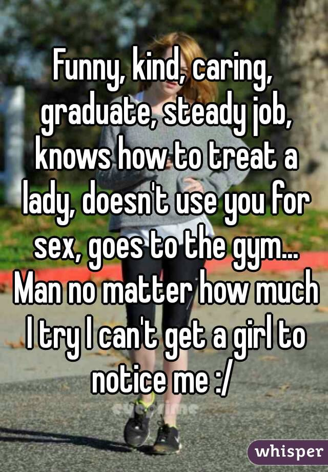 Funny, kind, caring, graduate, steady job, knows how to treat a lady, doesn't use you for sex, goes to the gym... Man no matter how much I try I can't get a girl to notice me :/