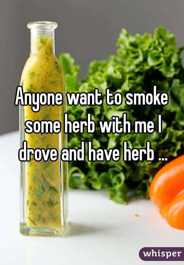 Anyone want to smoke some herb with me I drove and have herb ...