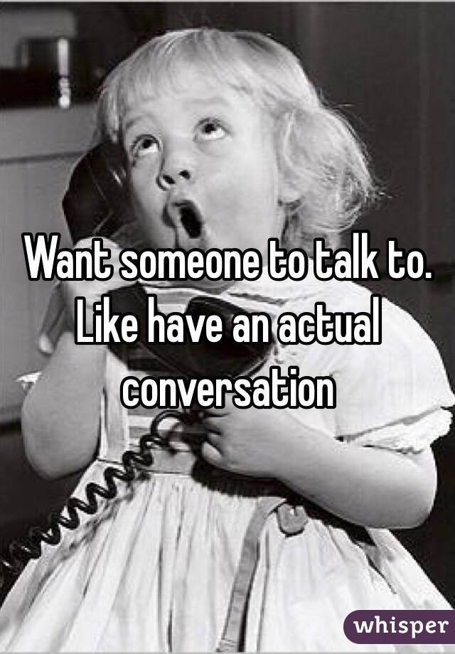 Want someone to talk to. Like have an actual conversation