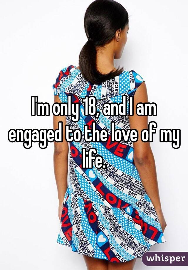 I'm only 18, and I am engaged to the love of my life.