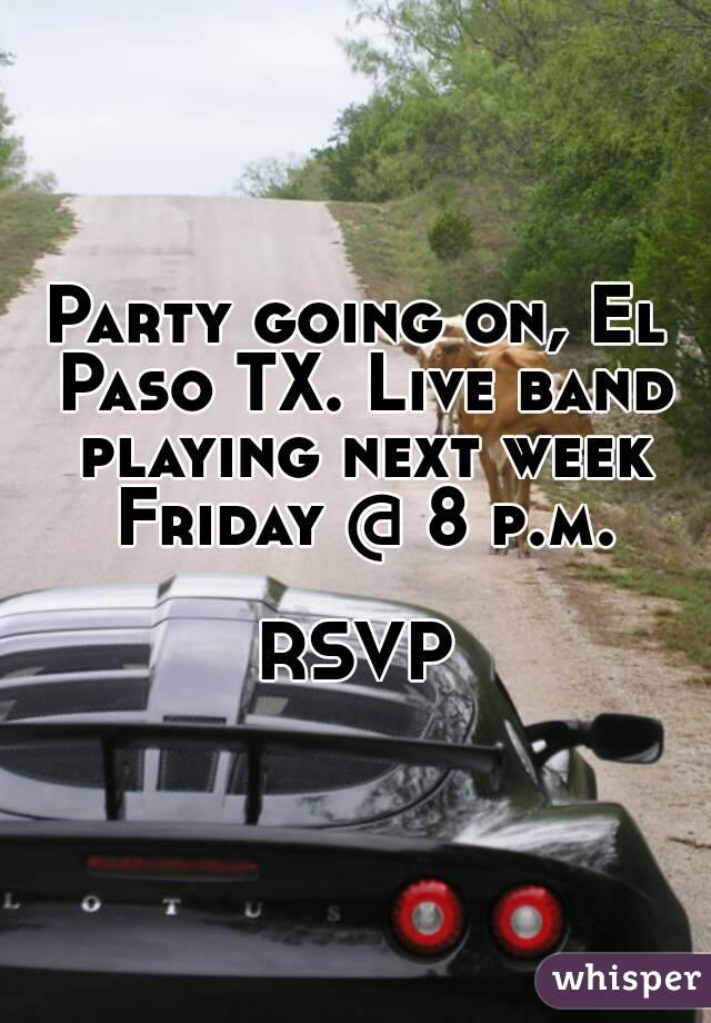 Party going on, El Paso TX. Live band playing next week Friday @ 8 p.m.  RSVP