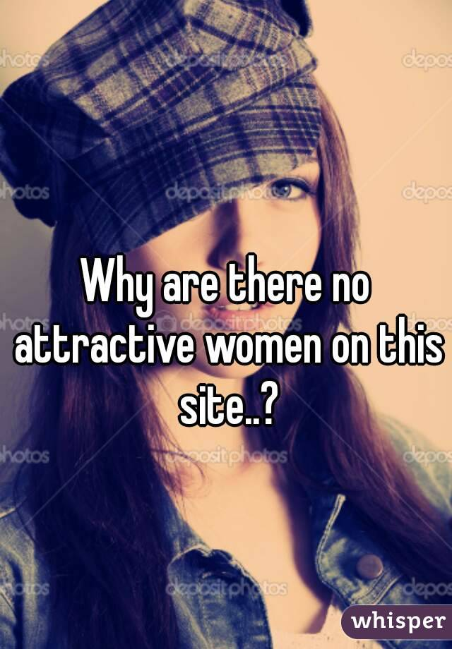 Why are there no attractive women on this site..?