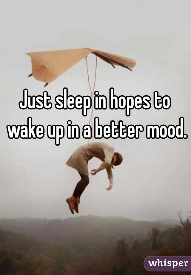 Just sleep in hopes to wake up in a better mood.