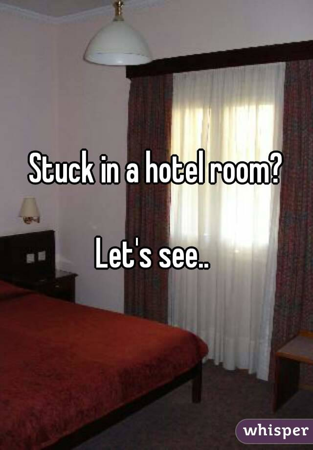 Stuck in a hotel room?  Let's see..