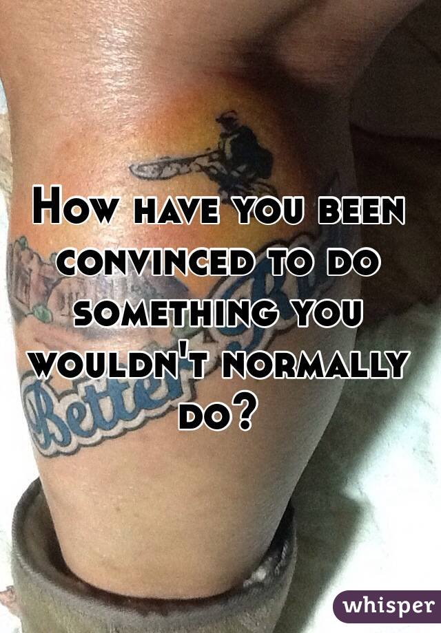 How have you been convinced to do something you wouldn't normally do?