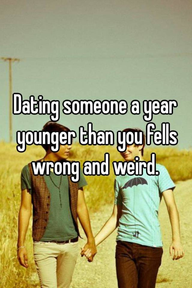 Dating a guy 1 year younger than you