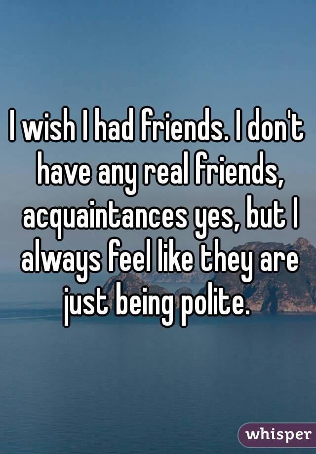 i wish i had friends i don t have any real friends acquaintances