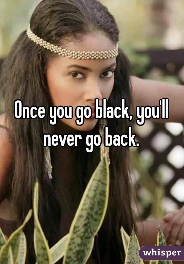Never go black back go u u when Once You