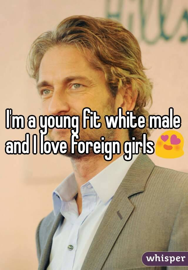 I'm a young fit white male and I love foreign girls😍
