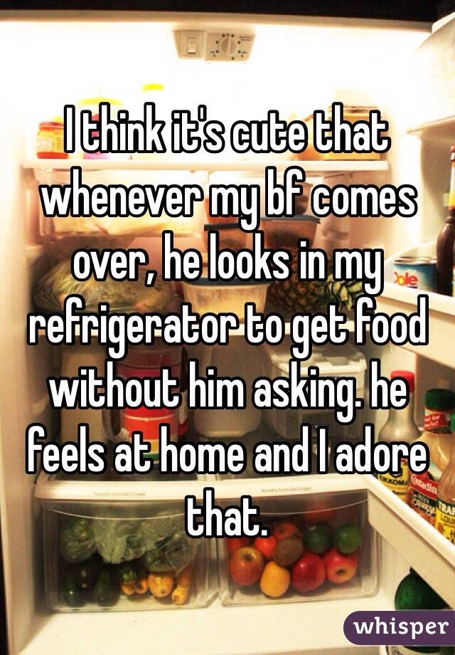 I think it's cute that whenever my bf comes over, he looks in my refrigerator to get food without him asking. he feels at home and I adore that.