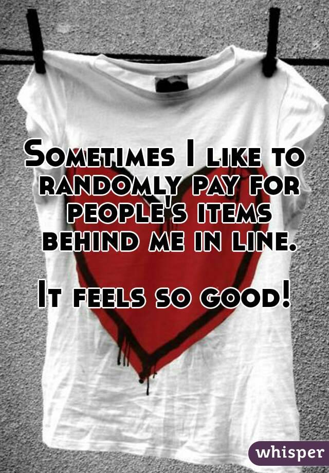 Sometimes I like to randomly pay for people's items behind me in line.  It feels so good!