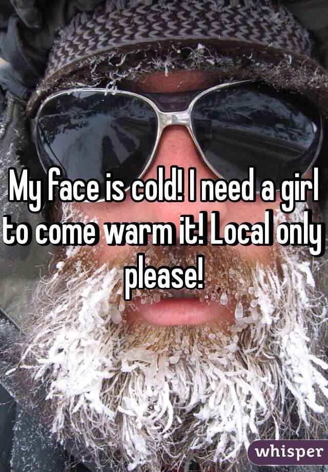 My face is cold! I need a girl to come warm it! Local only please!