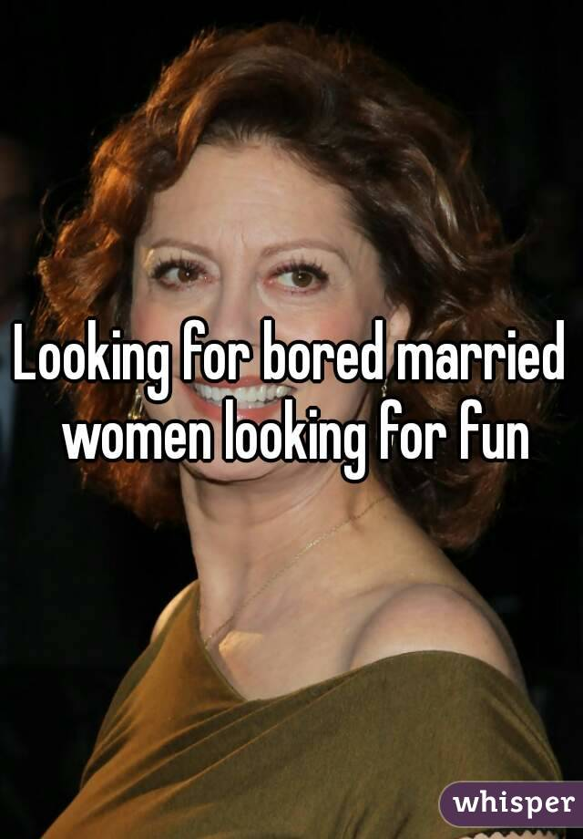 Looking for bored married women looking for fun