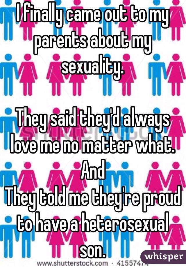 I finally came out to my parents about my sexuality.   They said they'd always love me no matter what.   And They told me they're proud to have a heterosexual son.